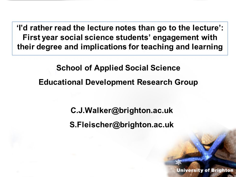 School of Applied Social Science Educational Development Research Group C.J.Walker@brighton.ac.uk S.Fleischer@brighton.ac.uk 'I'd rather read the lecture notes than go to the lecture': First year social science students' engagement with their degree and implications for teaching and learning