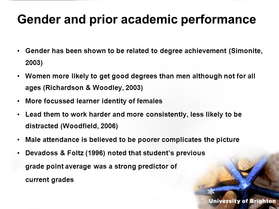 Gender and prior academic performance Gender has been shown to be related to degree achievement (Simonite, 2003) Women more likely to get good degrees than men although not for all ages (Richardson & Woodley, 2003) More focussed learner identity of females Lead them to work harder and more consistently, less likely to be distracted (Woodfield, 2006) Male attendance is believed to be poorer complicates the picture Devadoss & Foltz (1996) noted that student's previous grade point average was a strong predictor of current grades