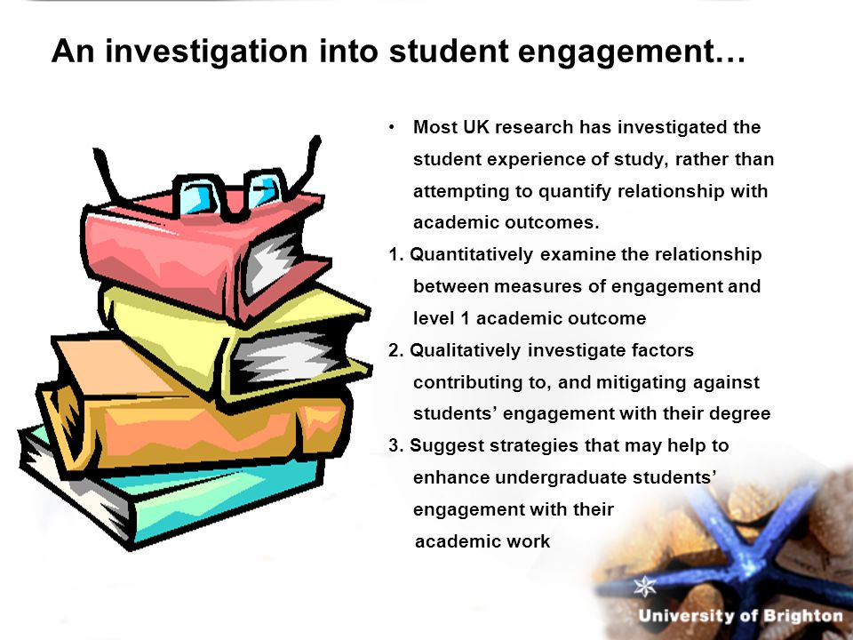An investigation into student engagement… Most UK research has investigated the student experience of study, rather than attempting to quantify relationship with academic outcomes.