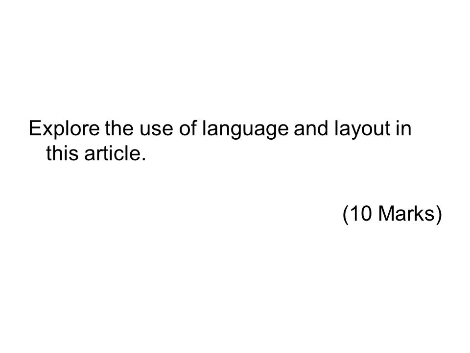 Explore the use of language and layout in this article. (10 Marks)