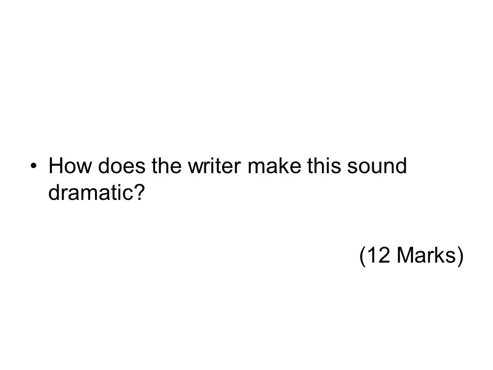 How does the writer make this sound dramatic? (12 Marks)