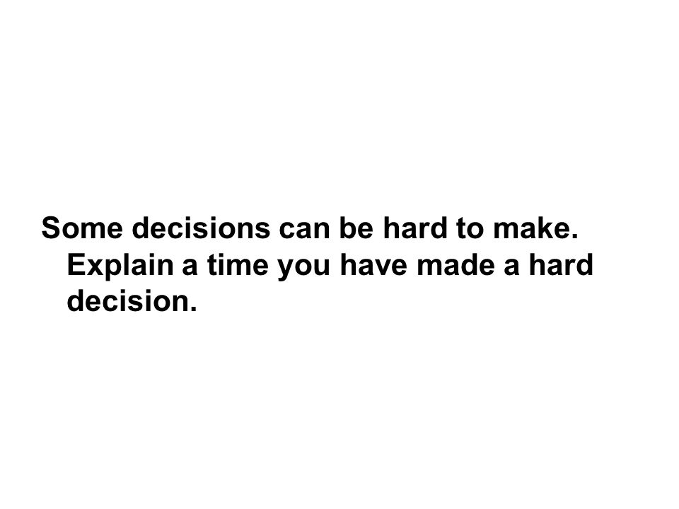 Some decisions can be hard to make. Explain a time you have made a hard decision.