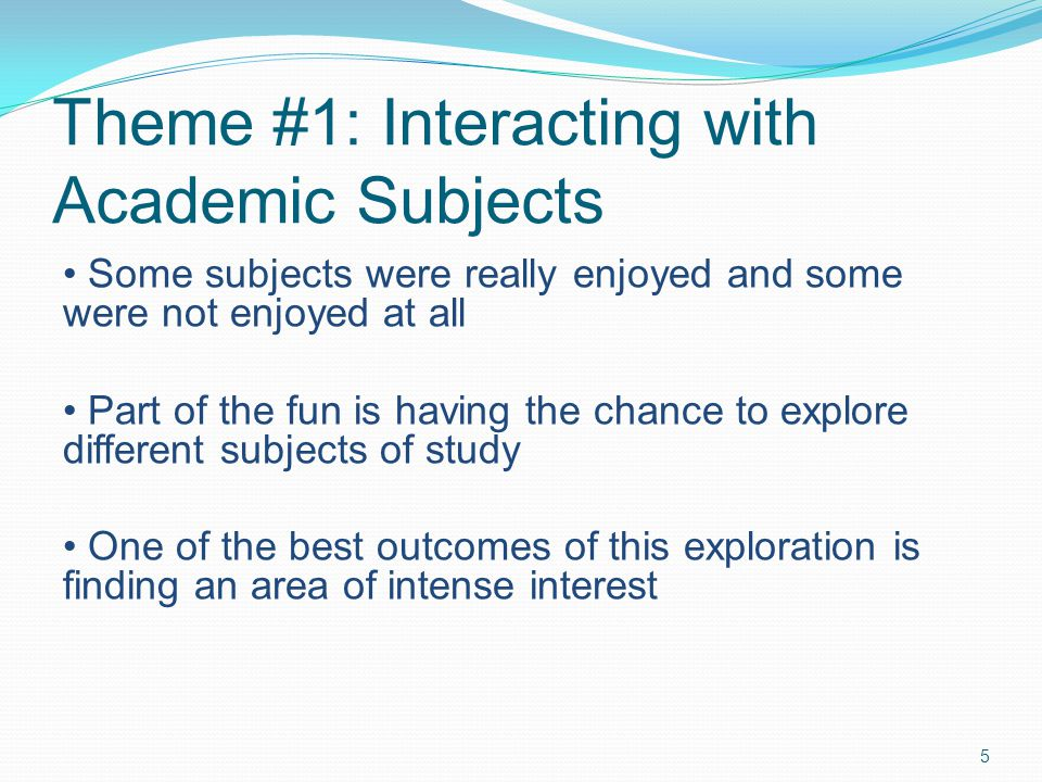 Theme #1: Interacting with Academic Subjects 5 Some subjects were really enjoyed and some were not enjoyed at all Part of the fun is having the chance to explore different subjects of study One of the best outcomes of this exploration is finding an area of intense interest