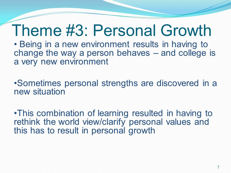 Theme #3: Personal Growth 7 Being in a new environment results in having to change the way a person behaves – and college is a very new environment Sometimes personal strengths are discovered in a new situation This combination of learning resulted in having to rethink the world view/clarify personal values and this has to result in personal growth