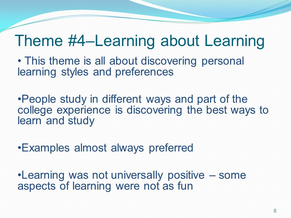 Theme #4–Learning about Learning 8 This theme is all about discovering personal learning styles and preferences People study in different ways and part of the college experience is discovering the best ways to learn and study Examples almost always preferred Learning was not universally positive – some aspects of learning were not as fun