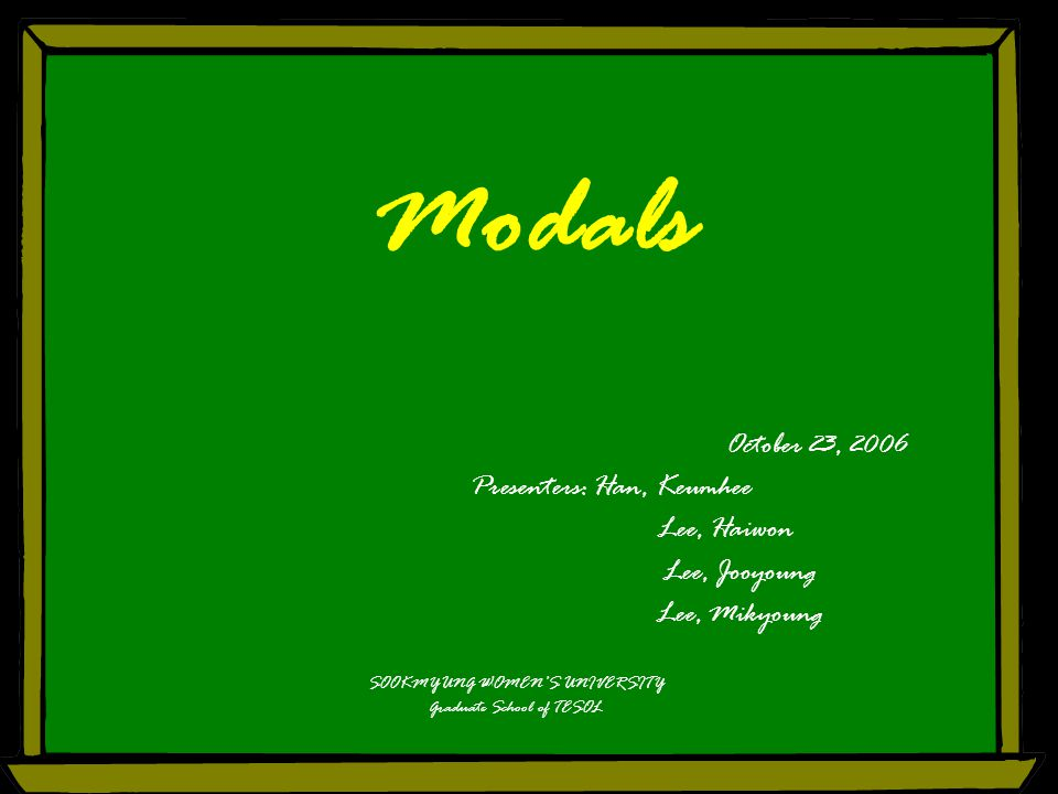 Modals October 23, 2006 Presenters: Han, Keumhee Lee, Haiwon Lee, Jooyoung Lee, Mikyoung SOOKMYUNG WOMEN'S UNIVERSITY Graduate School of TESOL