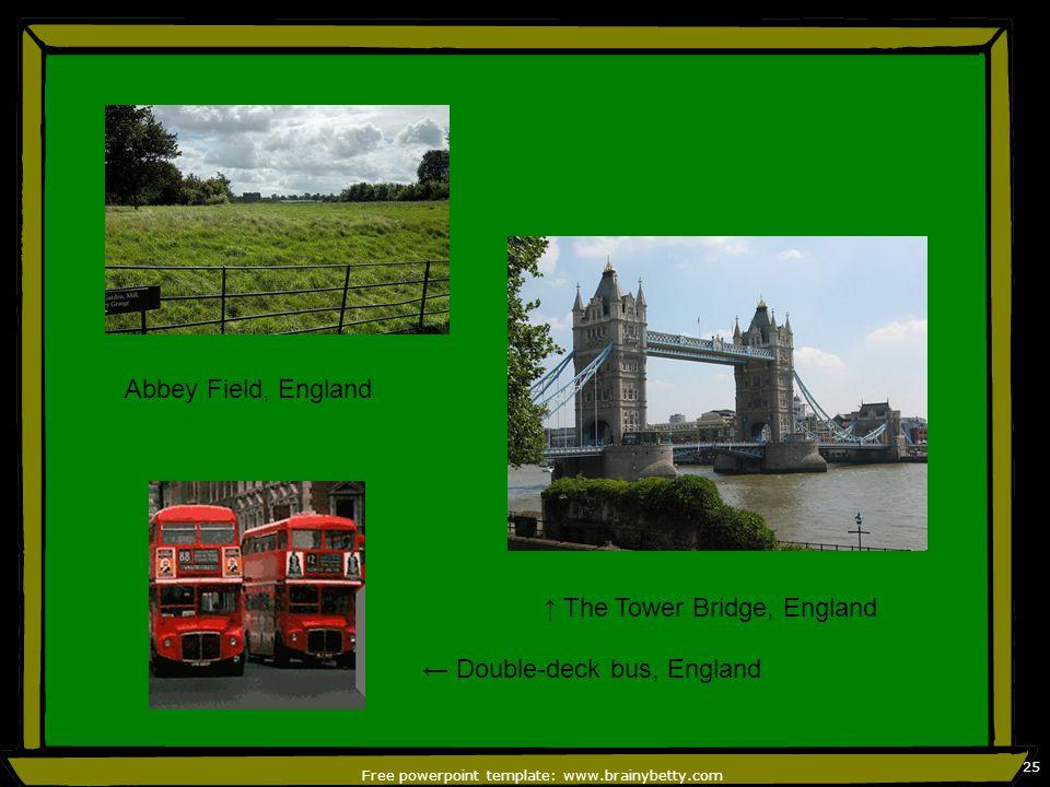 Free powerpoint template: www.brainybetty.com 25 Abbey Field, England ← Double-deck bus, England ↑ The Tower Bridge, England