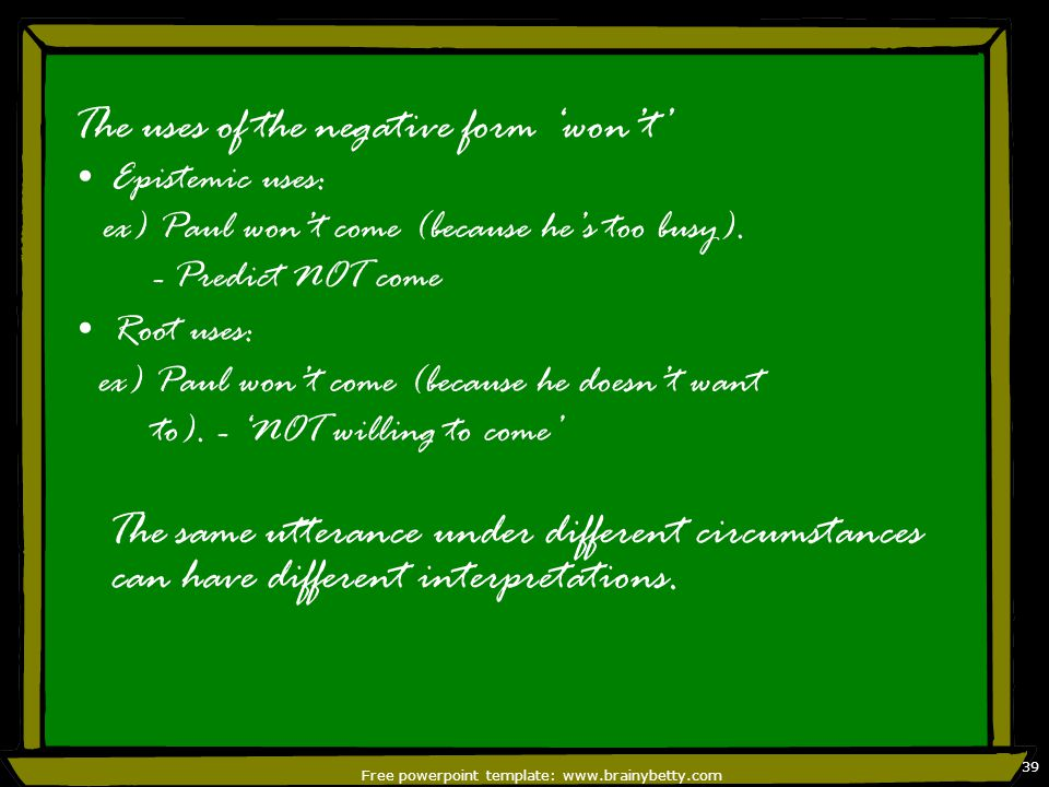 Free powerpoint template: www.brainybetty.com 39 The uses of the negative form 'won't' Epistemic uses: ex) Paul won't come (because he's too busy). -