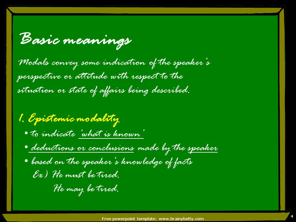 Free powerpoint template: www.brainybetty.com 4 Basic meanings Modals convey some indication of the speaker's perspective or attitude with respect to the situation or state of affairs being described.