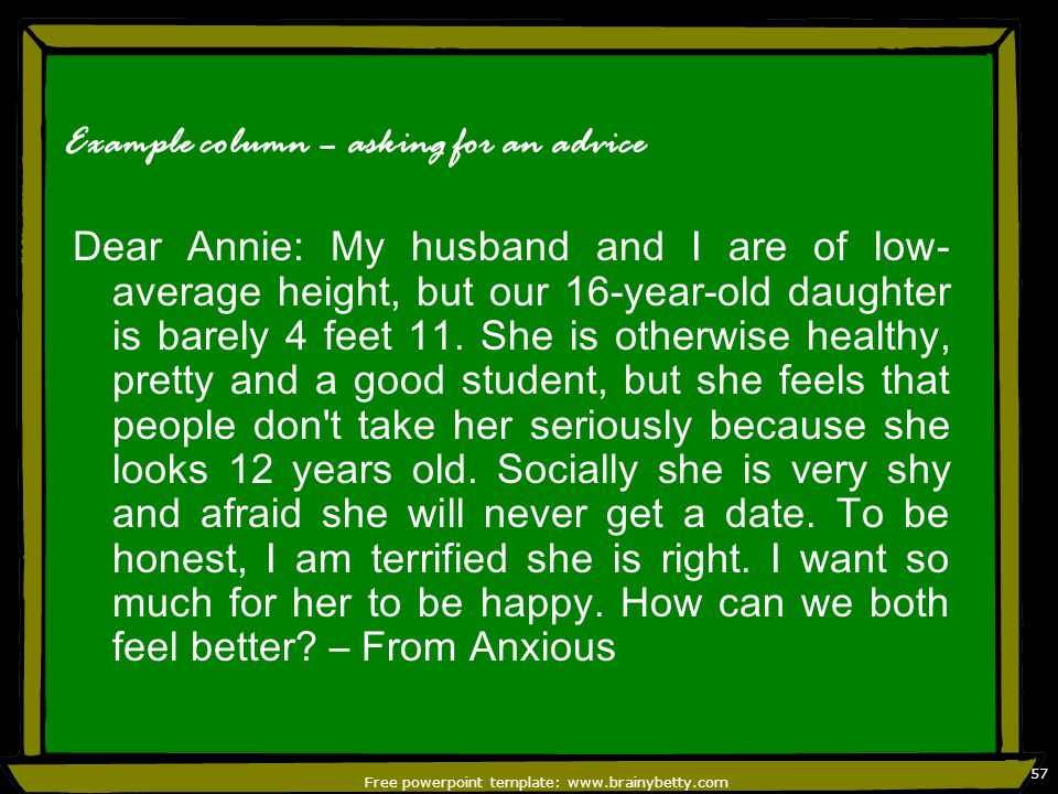 Free powerpoint template: www.brainybetty.com 57 Example column – asking for an advice Dear Annie: My husband and I are of low- average height, but our 16-year-old daughter is barely 4 feet 11.