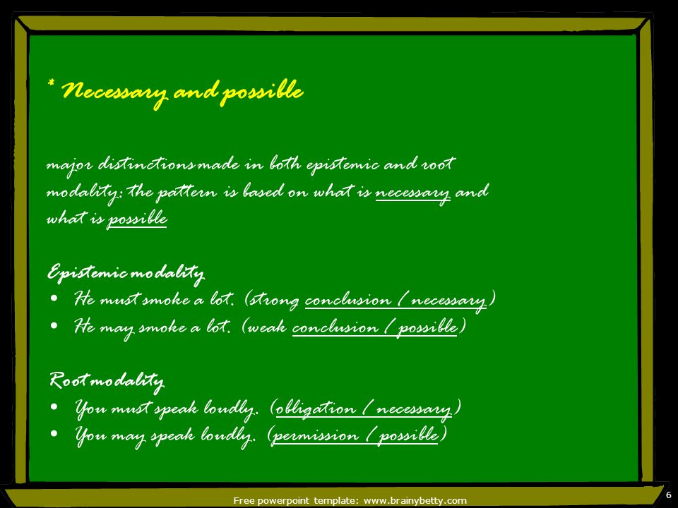 Free powerpoint template: www.brainybetty.com 6 * Necessary and possible major distinctions made in both epistemic and root modality: the pattern is based on what is necessary and what is possible Epistemic modality He must smoke a lot.