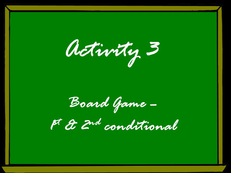 Activity 3 Board Game – 1 st & 2 nd conditional