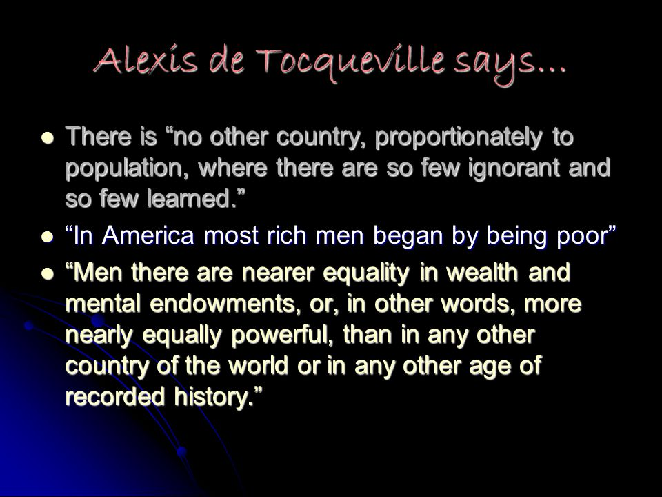 Alexis de Tocqueville says… There is no other country, proportionately to population, where there are so few ignorant and so few learned. There is no other country, proportionately to population, where there are so few ignorant and so few learned. In America most rich men began by being poor In America most rich men began by being poor Men there are nearer equality in wealth and mental endowments, or, in other words, more nearly equally powerful, than in any other country of the world or in any other age of recorded history. Men there are nearer equality in wealth and mental endowments, or, in other words, more nearly equally powerful, than in any other country of the world or in any other age of recorded history.