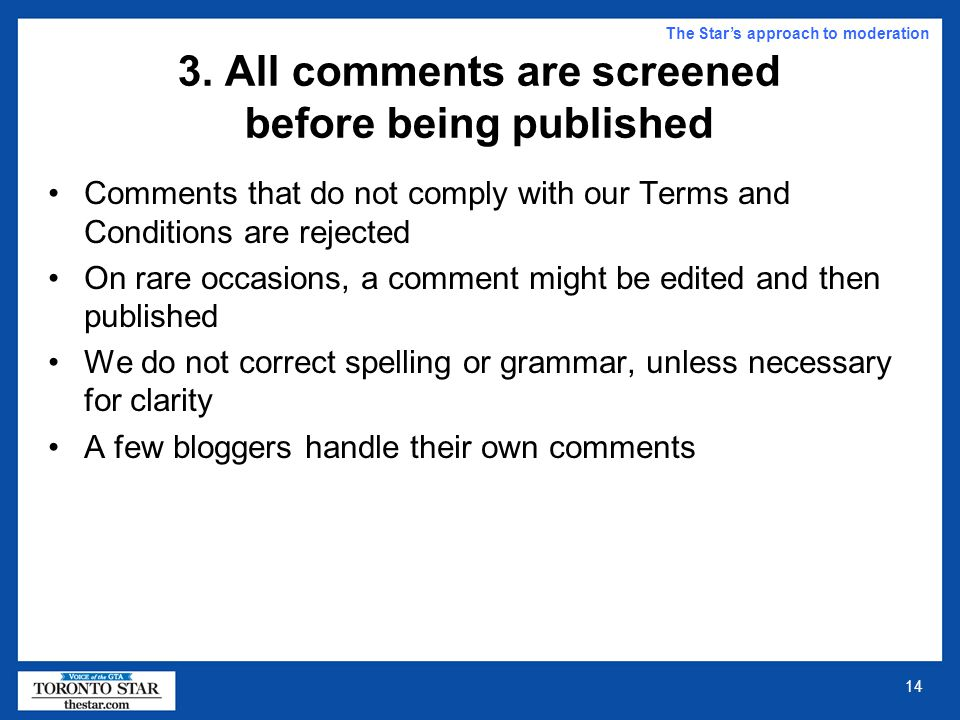13 2. Commenters are bound by rules The Star's approach to moderation Put simply: Stick to the point. Do not copy material from other sources, except