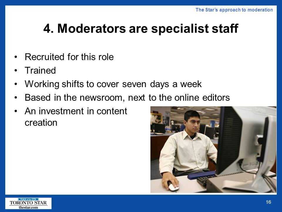 15 Putting it bluntly The Star's approach to moderation If you want to offer your readers the facility to comment, then you must adequately staff that facility or else cacophony can result (as it has in many cases.) Publishers who think that just because this facility involves computers, then it should operate autonomously and without staff moderation and supervision are deluded by the techno-utopian fallacy.