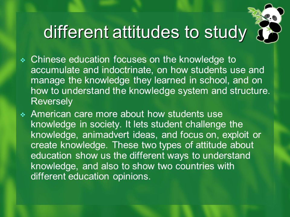 different attitudes to study  Chinese education focuses on the knowledge to accumulate and indoctrinate, on how students use and manage the knowledge they learned in school, and on how to understand the knowledge system and structure.