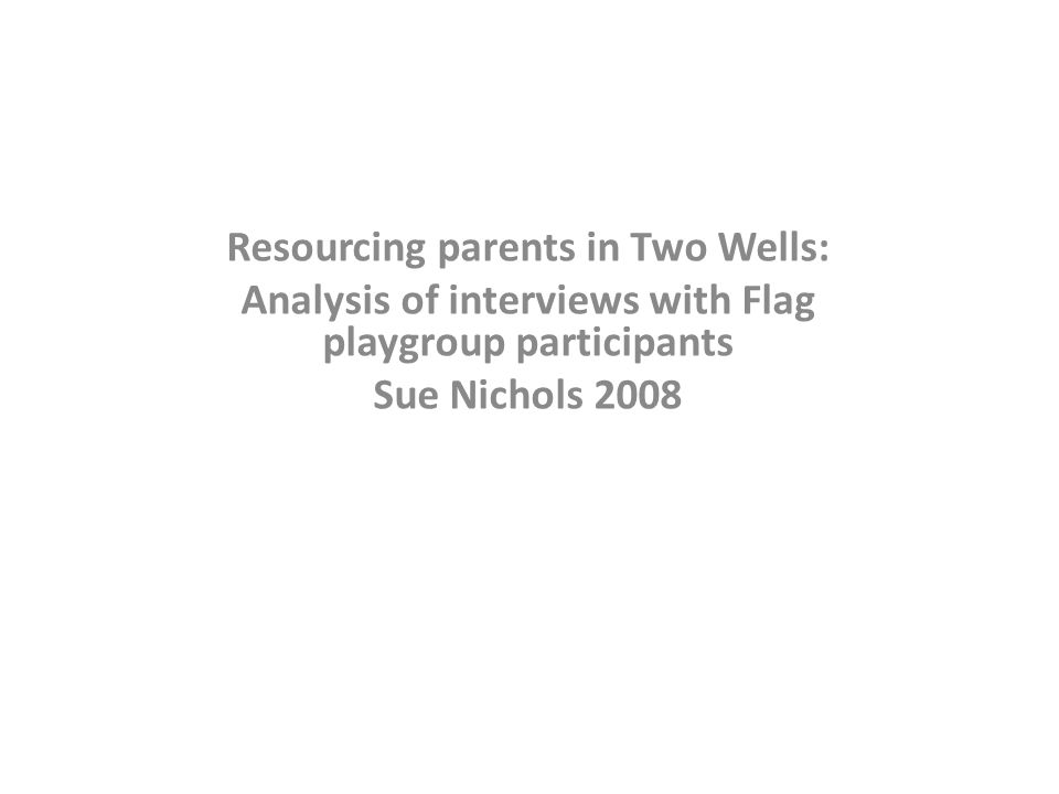 Resourcing parents in Two Wells: Analysis of interviews with Flag playgroup participants Sue Nichols 2008