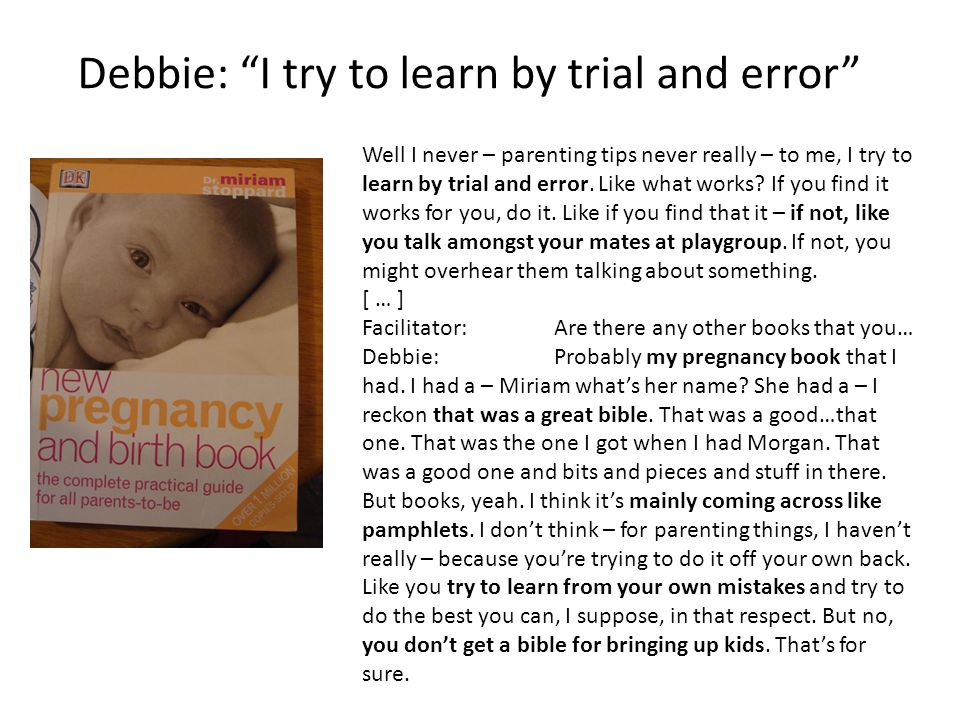 Debbie: I try to learn by trial and error Well I never – parenting tips never really – to me, I try to learn by trial and error.