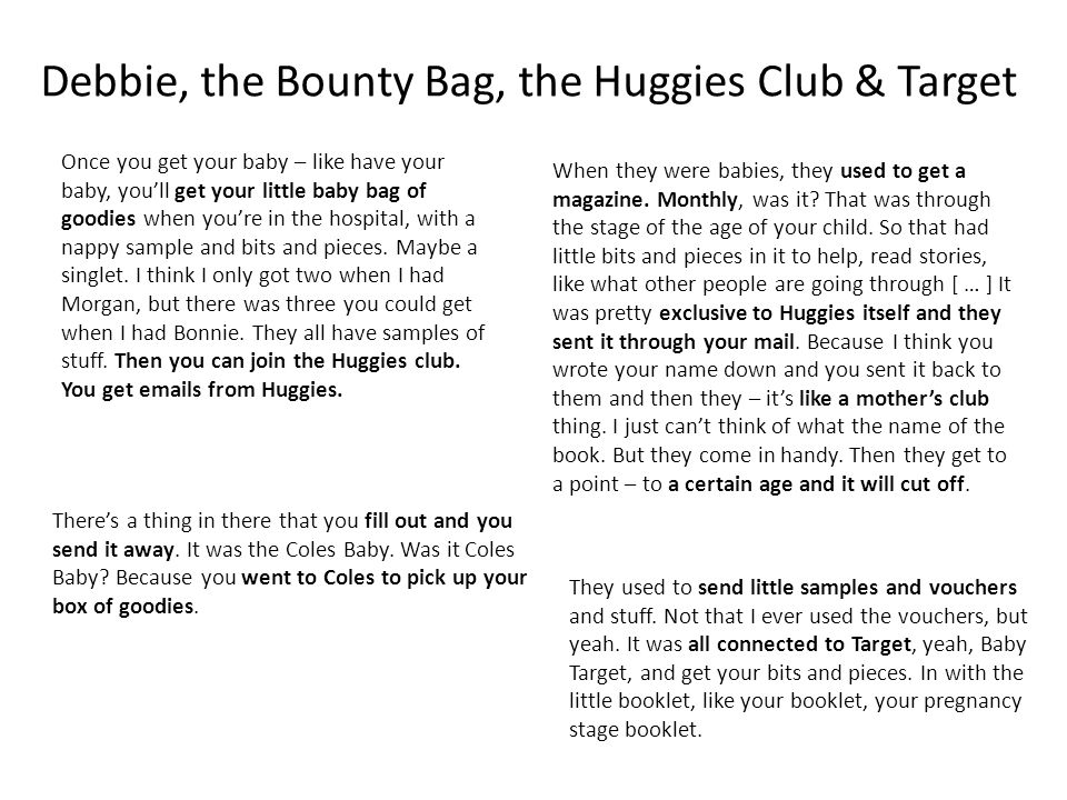 Debbie, the Bounty Bag, the Huggies Club & Target Once you get your baby – like have your baby, you'll get your little baby bag of goodies when you're in the hospital, with a nappy sample and bits and pieces.