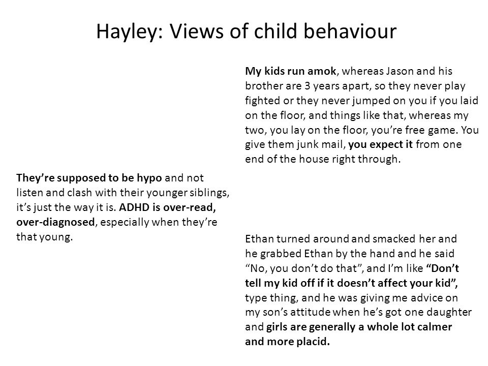 Hayley: Views of child behaviour My kids run amok, whereas Jason and his brother are 3 years apart, so they never play fighted or they never jumped on you if you laid on the floor, and things like that, whereas my two, you lay on the floor, you're free game.