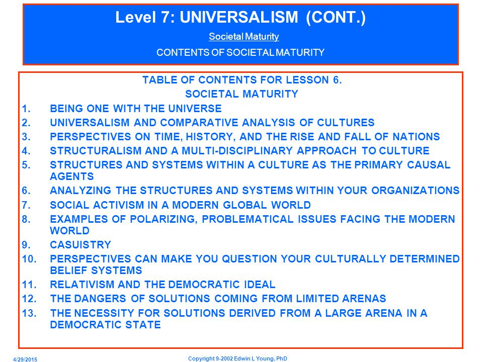 4/29/2015 Copyright 9-2002 Edwin L Young, PhD Level 7: UNIVERSALISM (CONT.) Societal Maturity CONTENTS OF SOCIETAL MATURITY TABLE OF CONTENTS FOR LESSON 6.