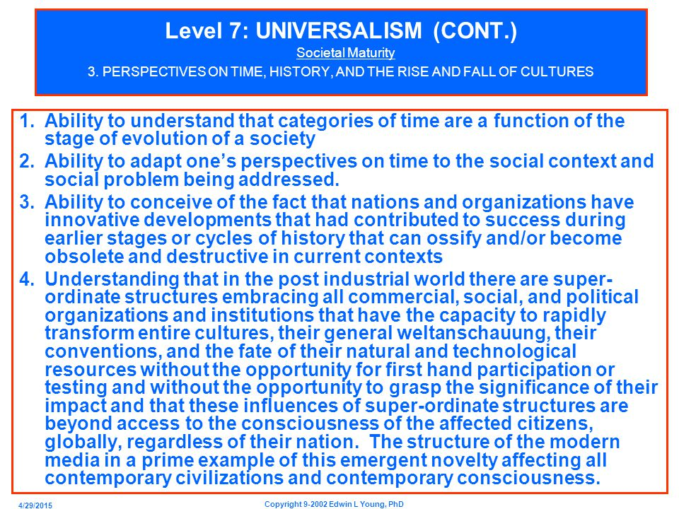 4/29/2015 Copyright 9-2002 Edwin L Young, PhD Level 7: UNIVERSALISM (CONT.) Societal Maturity Exercises Related To Societal Maturity 1.Identify aspects of your culture that you feel have been and are counterproductive for your growth in personal maturity toward Universalism and personal welfare.