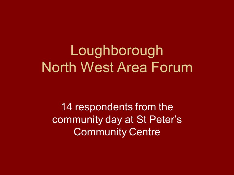 Loughborough North West Area Forum 14 respondents from the community day at St Peter's Community Centre