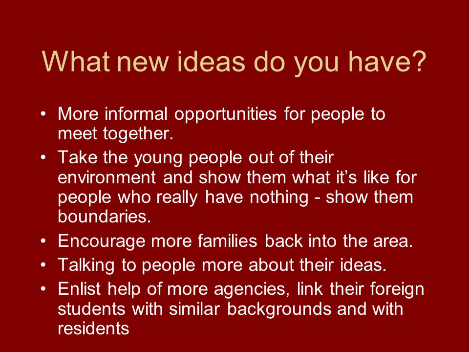 What new ideas do you have. More informal opportunities for people to meet together.