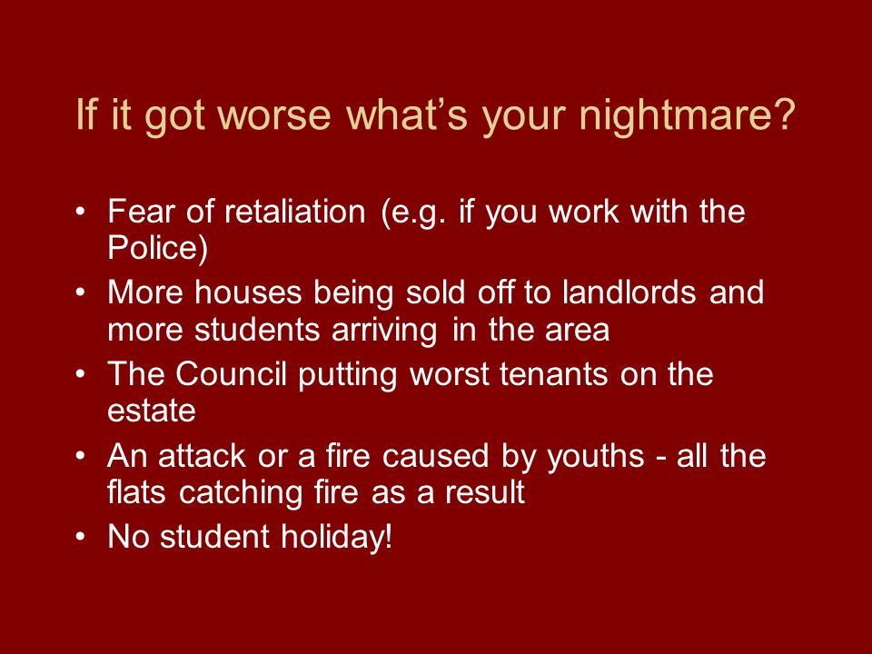 If it got worse what's your nightmare. Fear of retaliation (e.g.