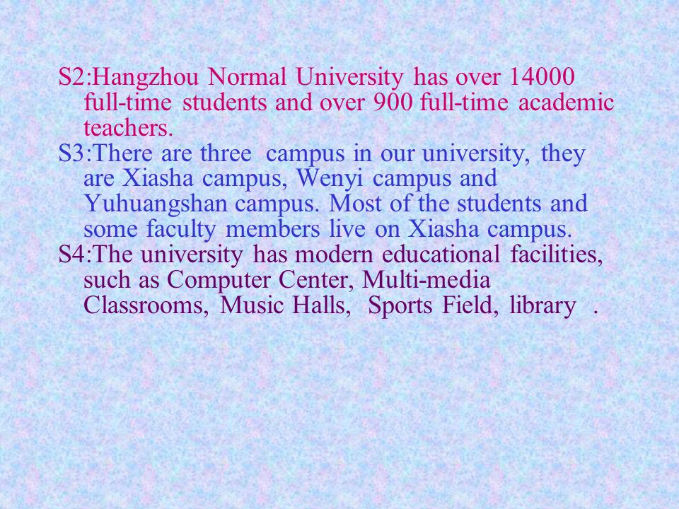 S2:Hangzhou Normal University has over 14000 full-time students and over 900 full-time academic teachers.