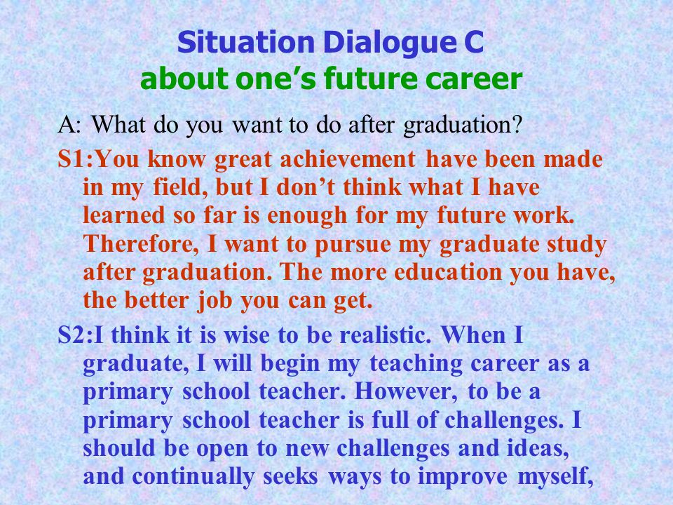 Situation Dialogue C about one's future career A: What do you want to do after graduation.