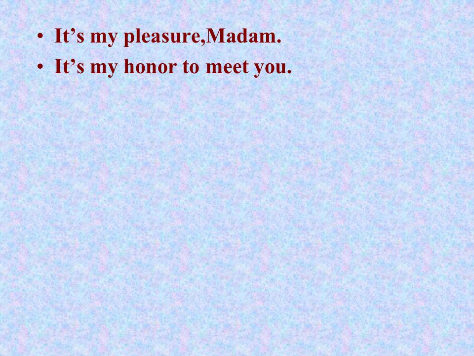It's my pleasure,Madam. It's my honor to meet you.