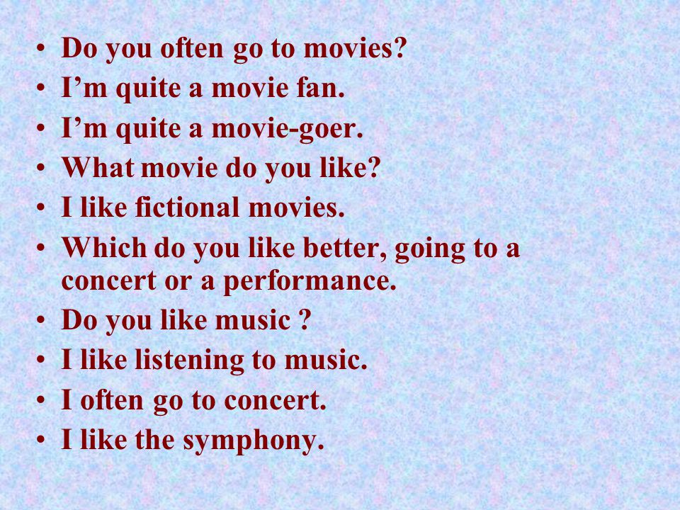 Do you often go to movies. I'm quite a movie fan.