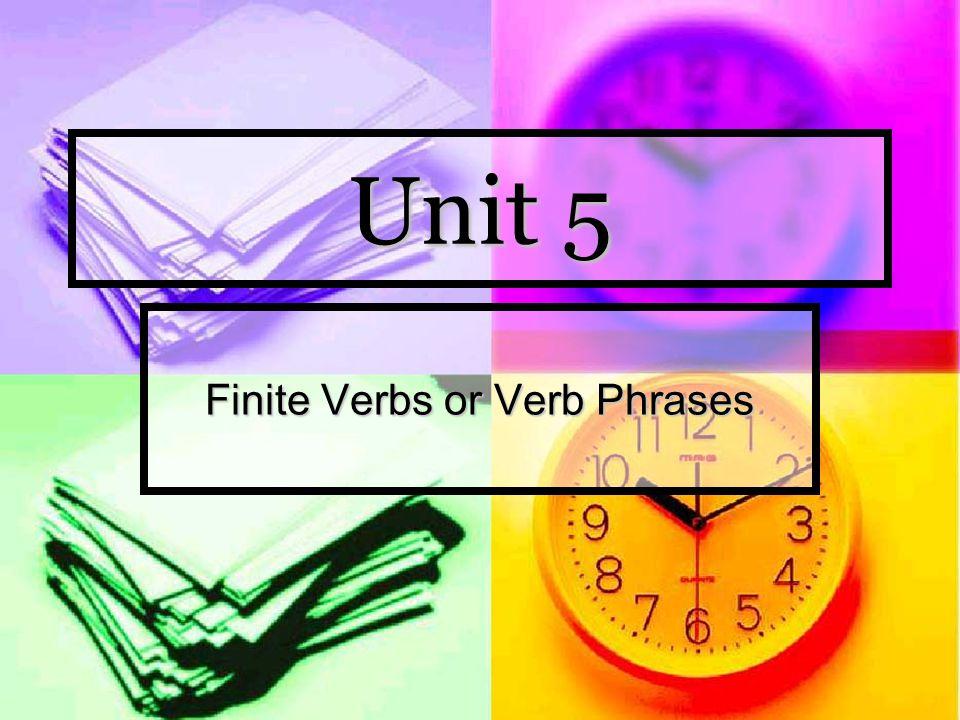 Unit 5 Finite Verbs or Verb Phrases