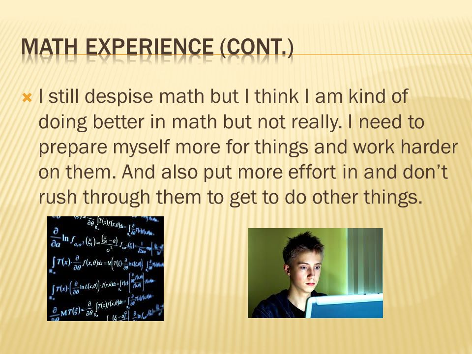  I still despise math but I think I am kind of doing better in math but not really.