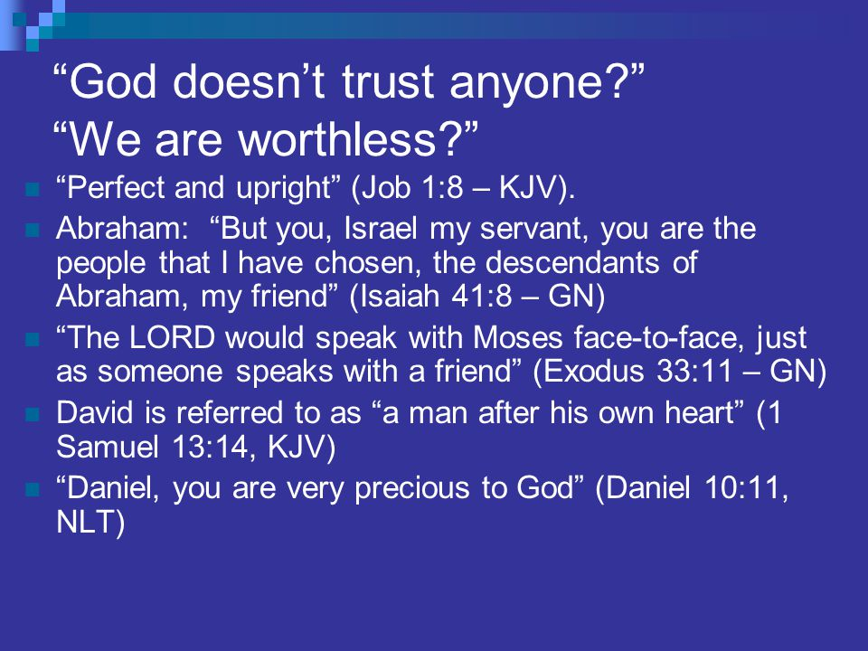 God doesn't trust anyone? We are worthless? Perfect and upright (Job 1:8 – KJV).