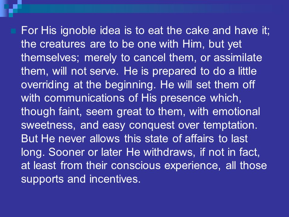 For His ignoble idea is to eat the cake and have it; the creatures are to be one with Him, but yet themselves; merely to cancel them, or assimilate them, will not serve.