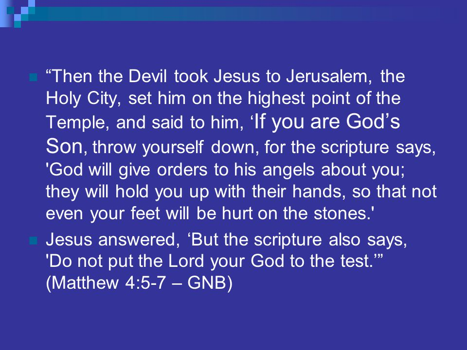 Then the Devil took Jesus to Jerusalem, the Holy City, set him on the highest point of the Temple, and said to him, ' If you are God's Son, throw yourself down, for the scripture says, God will give orders to his angels about you; they will hold you up with their hands, so that not even your feet will be hurt on the stones. Jesus answered, 'But the scripture also says, Do not put the Lord your God to the test.' (Matthew 4:5-7 – GNB)