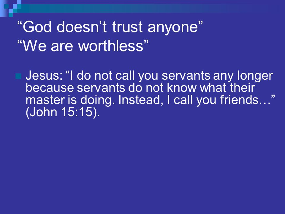 God doesn't trust anyone We are worthless Jesus: I do not call you servants any longer because servants do not know what their master is doing.