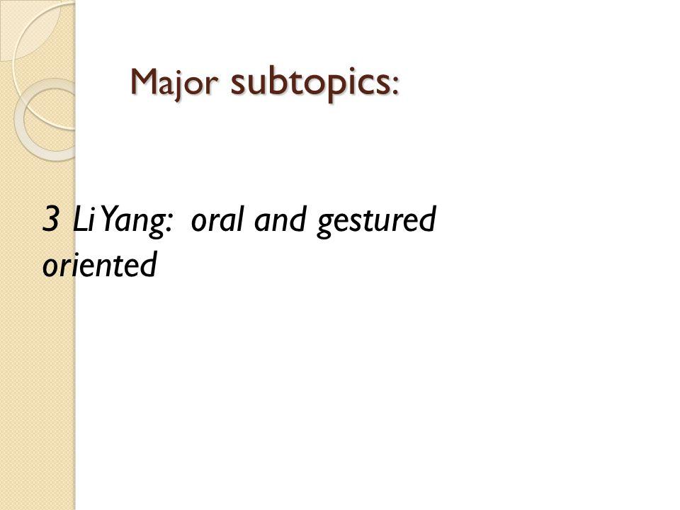 Major subtopics : 3 Li Yang: oral and gestured oriented