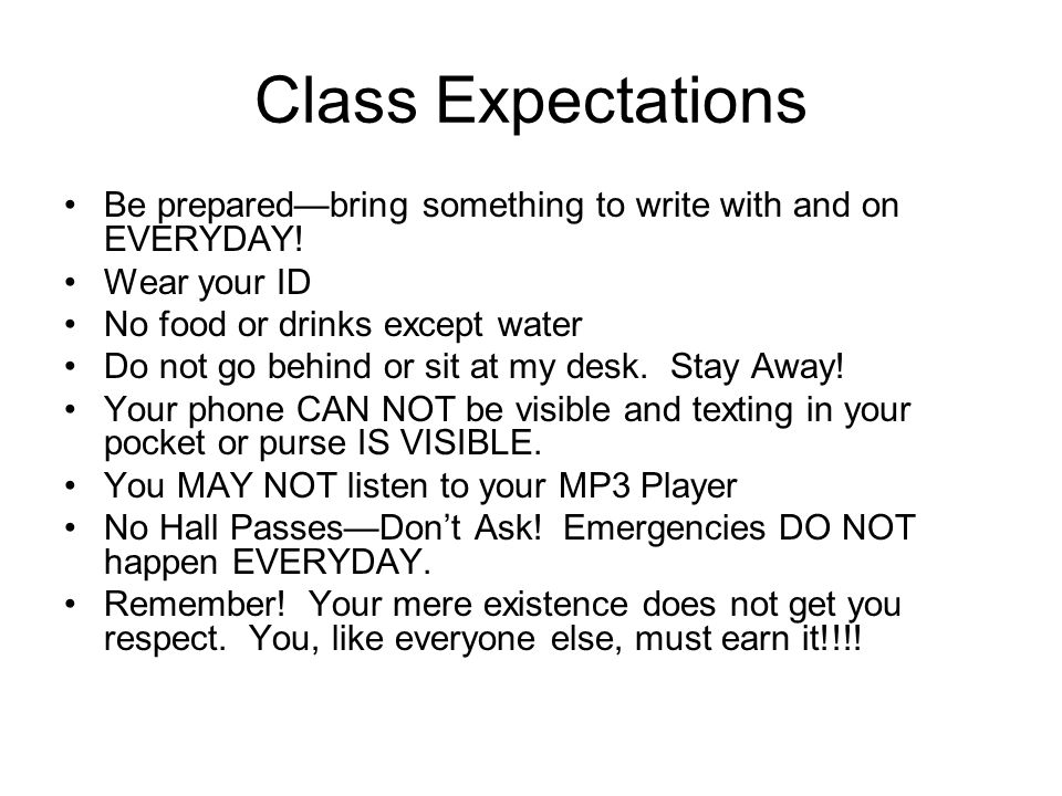 Class Expectations Be prepared—bring something to write with and on EVERYDAY! Wear your ID No food or drinks except water Do not go behind or sit at m