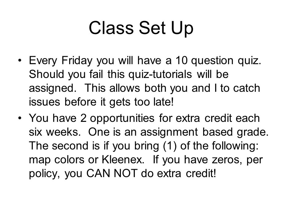 Class Set Up Every Friday you will have a 10 question quiz. Should you fail this quiz-tutorials will be assigned. This allows both you and I to catch
