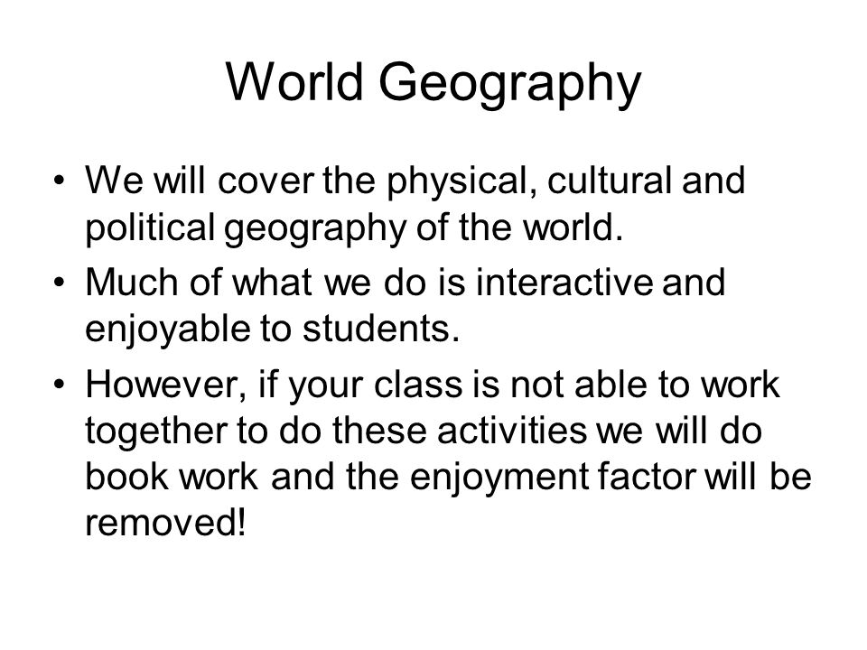 World Geography We will cover the physical, cultural and political geography of the world.