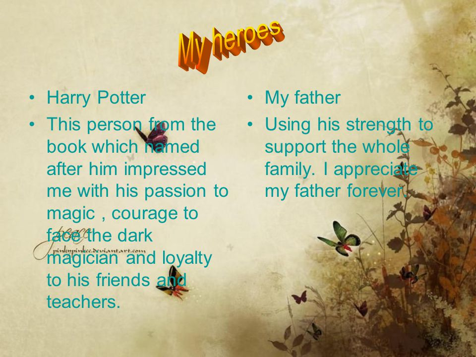Harry Potter This person from the book which named after him impressed me with his passion to magic, courage to face the dark magician and loyalty to
