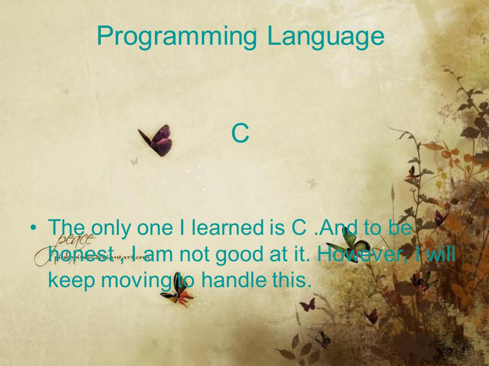 Programming Language C The only one I learned is C.And to be honest, I am not good at it. However, I will keep moving to handle this.