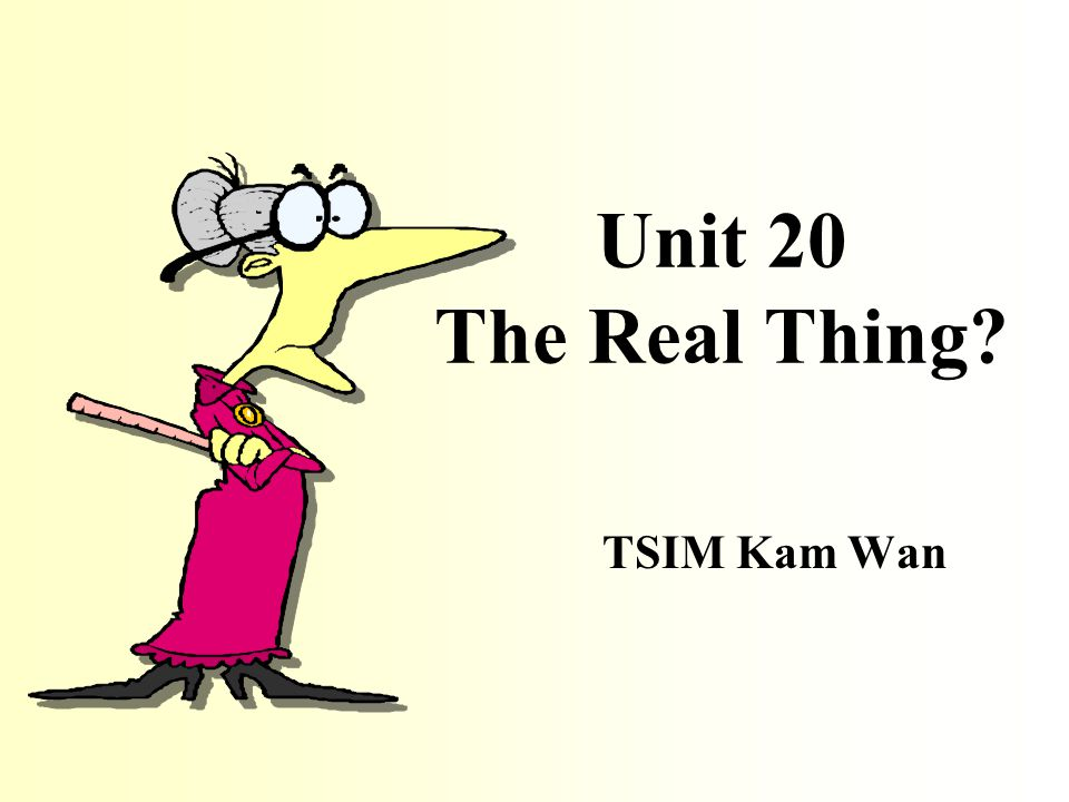 Unit 20 The Real Thing? TSIM Kam Wan