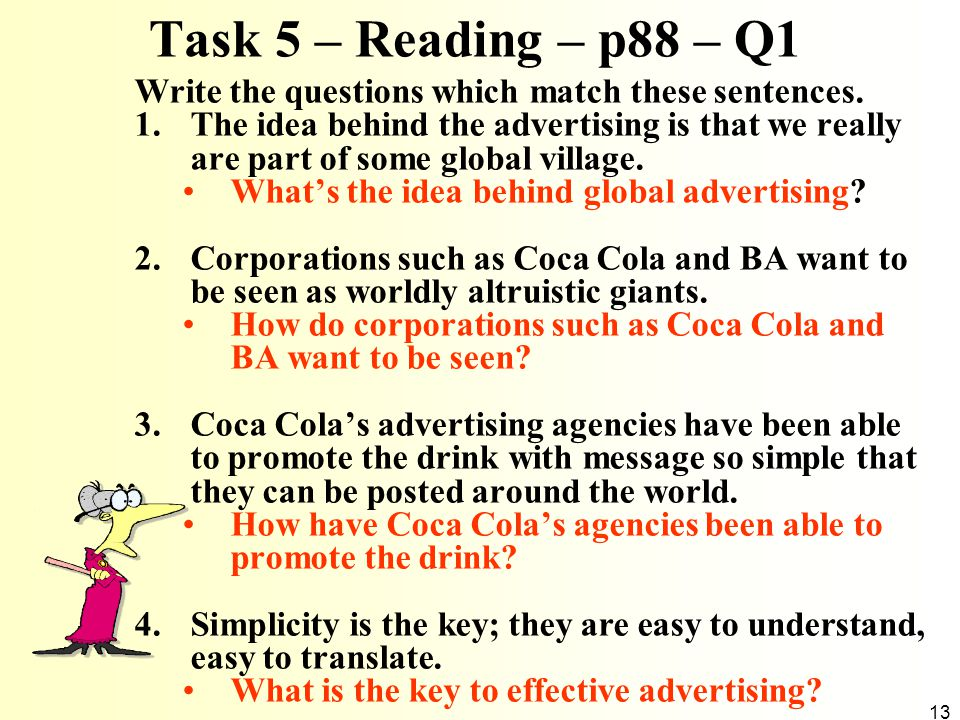 13 Task 5 – Reading – p88 – Q1 Write the questions which match these sentences. 1.The idea behind the advertising is that we really are part of some g