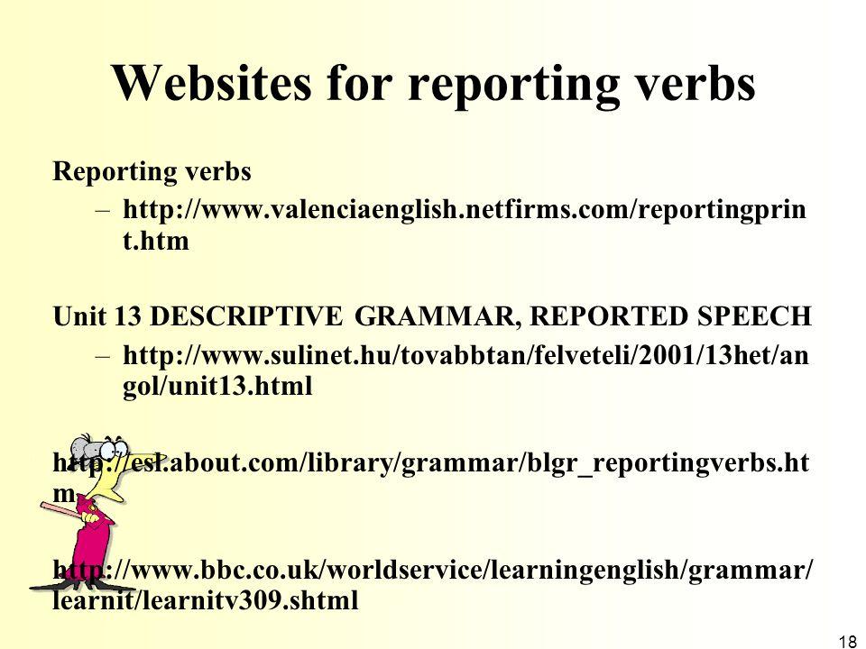 18 Websites for reporting verbs Reporting verbs –http://www.valenciaenglish.netfirms.com/reportingprin t.htm Unit 13 DESCRIPTIVE GRAMMAR, REPORTED SPE