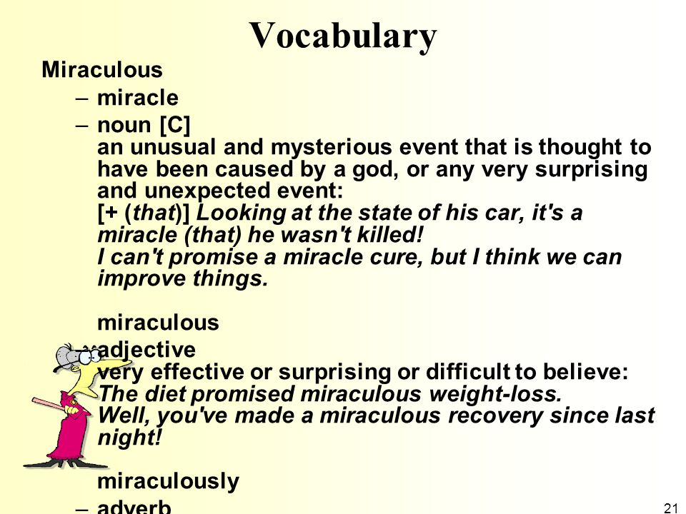 21 Vocabulary Miraculous –miracle –noun [C] an unusual and mysterious event that is thought to have been caused by a god, or any very surprising and u