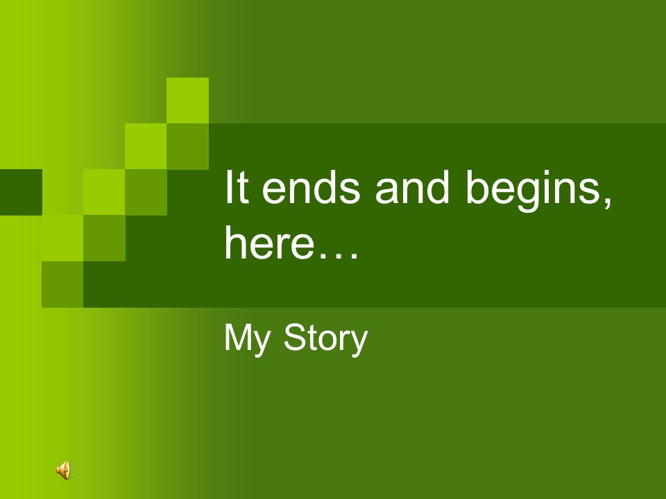 It ends and begins, here… My Story